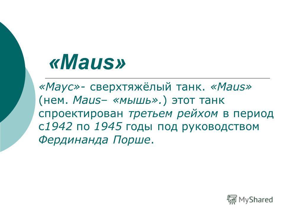 «Maus» «Маус»- сверхтяжёлый танк. «Maus» (нем. Maus– «мышь».) этот танк спроектирован третьем рейхом в период с1942 по 1945 годы под руководством Фердинанда Порше.