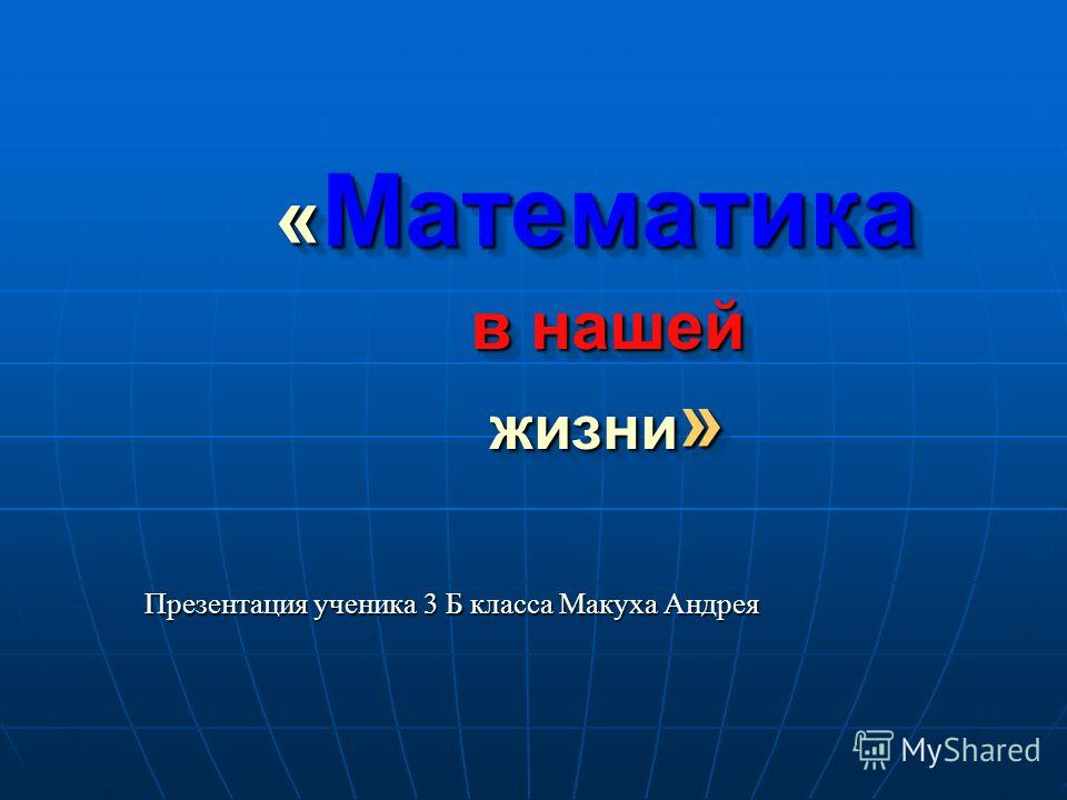 « Математика в нашей жизни » «Математика в нашей жизни» Презентация ученика 3 Б класса Макуха Андрея