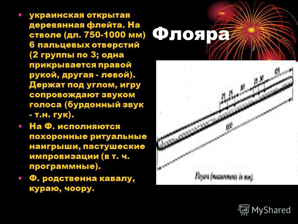 Флояра украинская открытая деревянная флейта. На стволе (дл. 750-1000 мм) 6 пальцевых отверстий (2 группы по 3; одна прикрывается правой рукой, другая - левой). Держат под углом, игру сопровождают звуком голоса (бурдонный звук - т.н. гук). На Ф. испо