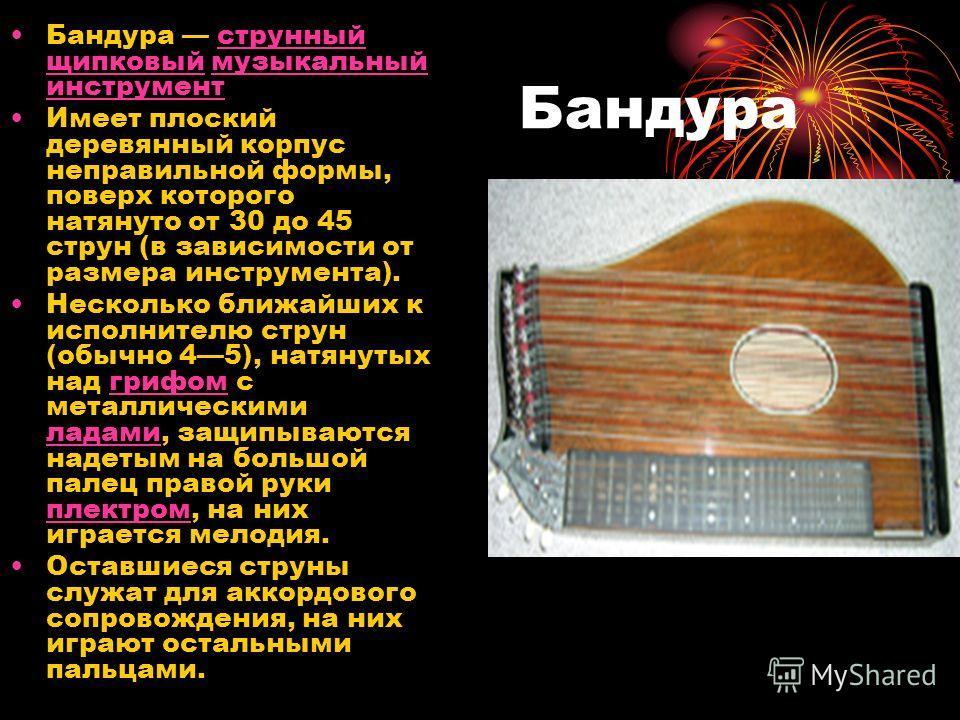 Бандура Бандура струнный щипковый музыкальный инструментструнный щипковыймузыкальный инструмент Имеет плоский деревянный корпус неправильной формы, поверх которого натянуто от 30 до 45 струн (в зависимости от размера инструмента). Несколько ближайших