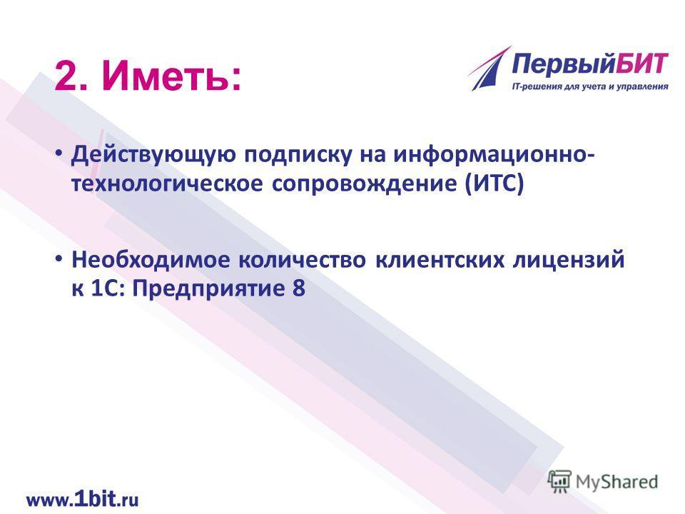 2. Иметь: Действующую подписку на информационно- технологическое сопровождение (ИТС) Необходимое количество клиентских лицензий к 1С: Предприятие 8