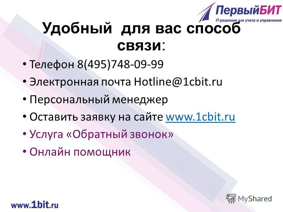 Удобный для вас способ связи: Телефон 8(495)748-09-99 Электронная почта Hotline@1cbit.ru Персональный менеджер Оставить заявку на сайте www.1cbit.ruwww.1cbit.ru Услуга «Обратный звонок» Онлайн помощник