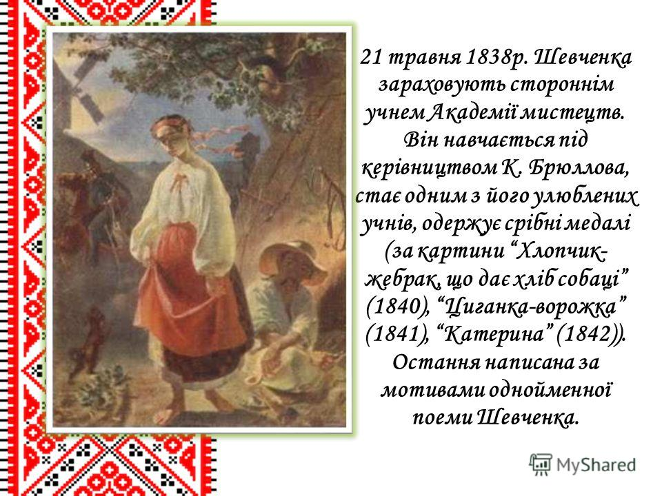 21 травня 1838р. Шевченка зараховують стороннім учнем Академії мистецтв. Він навчається під керівництвом К. Брюллова, стає одним з його улюблених учнів, одержує срібні медалі (за картини Хлопчик- жебрак, що дає хліб собаці (1840), Циганка-ворожка (18