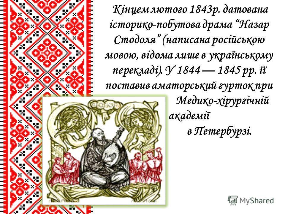 Кінцем лютого 1843р. датована історико-побутова драма Назар Стодоля (написана російською мовою, відома лише в українському перекладі). У 1844 1845 рр. її поставив аматорський гурток при Медико-хірургічній академії в Петербурзі.