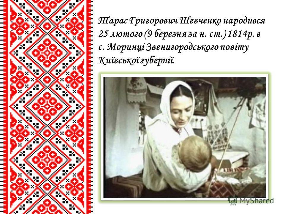 Тарас Григорович Шевченко народився 25 лютого (9 березня за н. ст.) 1814р. в с. Моринці Звенигородського повіту Київської губернії.