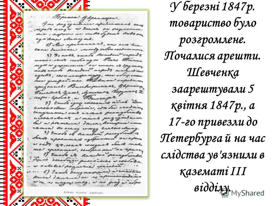 У березні 1847р. товариство було розгромлене. Почалися арешти. Шевченка заарештували 5 квітня 1847р., а 17-го привезли до Петербурга й на час слідства ув'язнили в казематі III відділу.