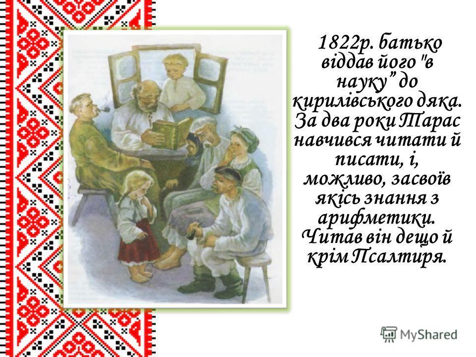 1822р. батько віддав його в науку до кирилівського дяка. За два роки Тарас навчився читати й писати, і, можливо, засвоїв якісь знання з арифметики. Читав він дещо й крім Псалтиря.
