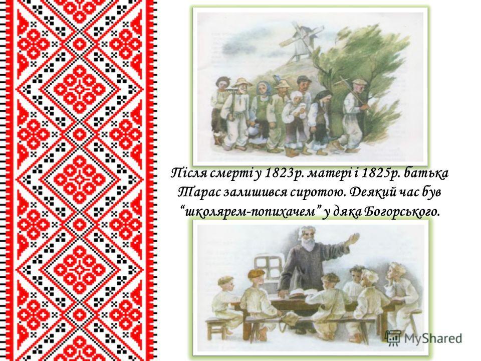 Після смерті у 1823р. матері і 1825р. батька Тарас залишився сиротою. Деякий час був школярем-попихачем у дяка Богорського.