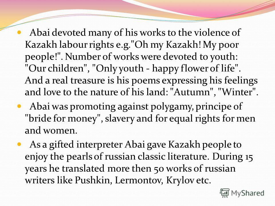 ABAI KUNANBAEV Abai Kunanbaev is recognized as a founder of Kazakh written literature and literary language. He was born on 10 August in 1845 in the region of Semipalatinsk. First knowledge he obtained at home from hired mullah and later in medresse.