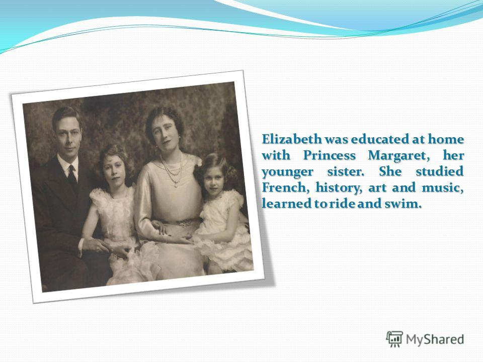 Elizabeth was educated at home with Princess Margaret, her younger sister. She studied French, history, art and music, learned to ride and swim.