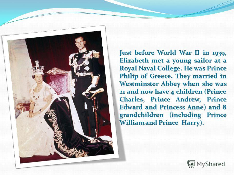 Just before World War II in 1939, Elizabeth met a young sailor at a Royal Naval College. He was Prince Philip of Greece. They married in Westminster Abbey when she was 21 and now have 4 children (Prince Charles, Prince Andrew, Prince Edward and Princ