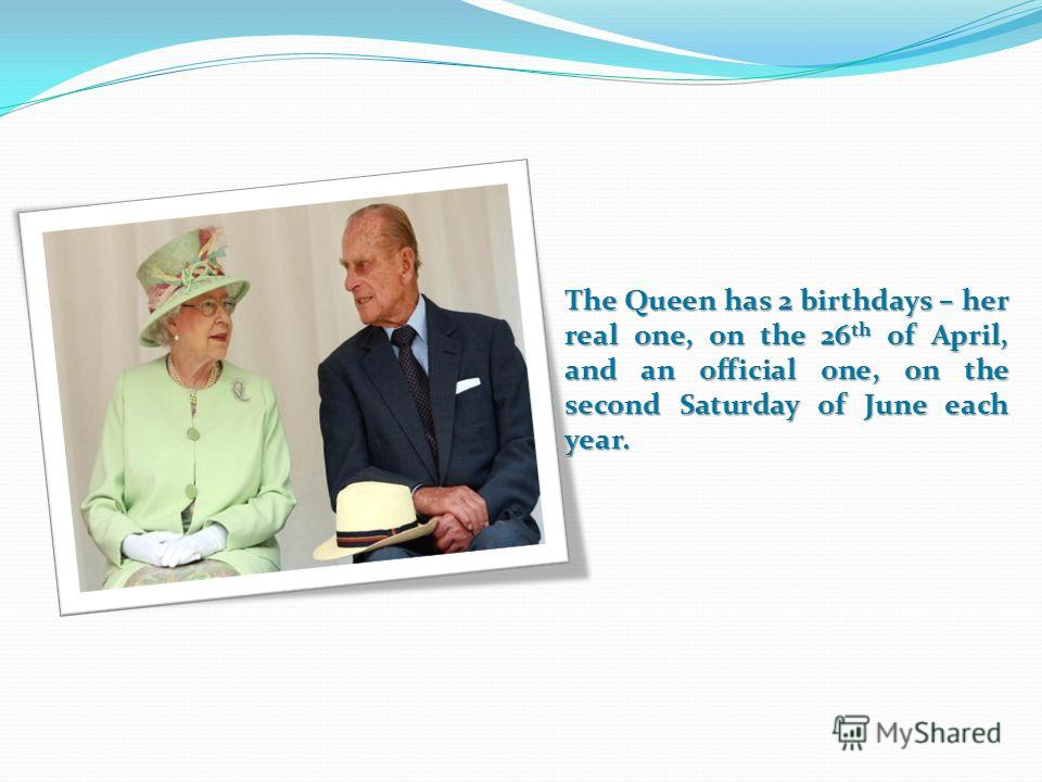 The Queen has 2 birthdays – her real one, on the 26 th of April, and an official one, on the second Saturday of June each year.