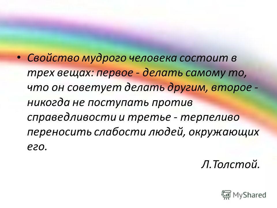 Свойство мудрого человека состоит в трех вещах: первое - делать самому то, что он советует делать другим, второе - никогда не поступать против справедливости и третье - терпеливо переносить слабости людей, окружающих его. Л.Толстой.