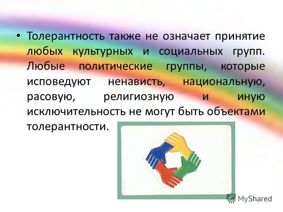 Толерантность также не означает принятие любых культурных и социальных групп. Любые политические группы, которые исповедуют ненависть, национальную, расовую, религиозную и иную исключительность не могут быть объектами толерантности.