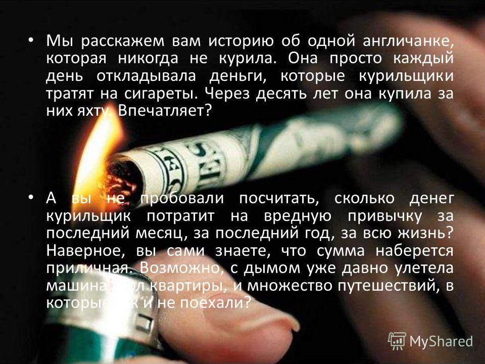 Мы расскажем вам историю об одной англичанке, которая никогда не курила. Она просто каждый день откладывала деньги, которые курильщики тратят на сигареты. Через десять лет она купила за них яхту. Впечатляет? А вы не пробовали посчитать, сколько денег