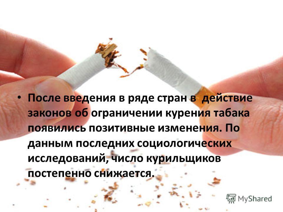 После введения в ряде стран в действие законов об ограничении курения табака появились позитивные изменения. По данным последних социологических исследований, число курильщиков постепенно снижается.