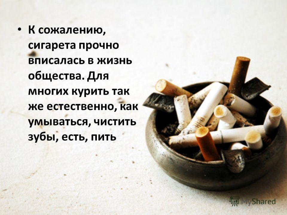 К сожалению, сигарета прочно вписалась в жизнь общества. Для многих курить так же естественно, как умываться, чистить зубы, есть, пить