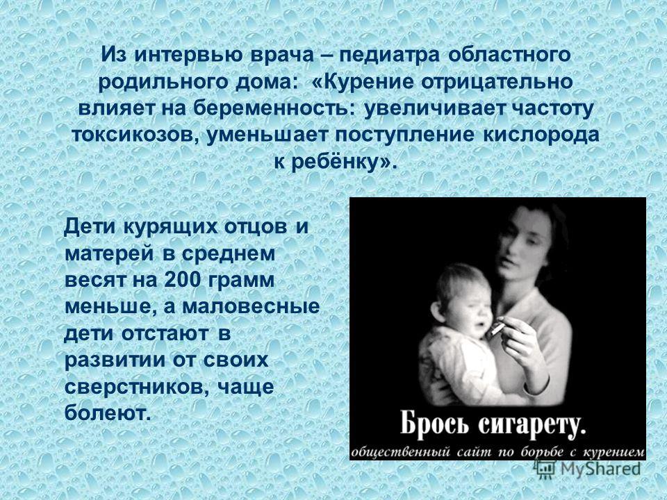 Дети курящих отцов и матерей в среднем весят на 200 грамм меньше, а маловесные дети отстают в развитии от своих сверстников, чаще болеют. Из интервью врача – педиатра областного родильного дома: «Курение отрицательно влияет на беременность: увеличива