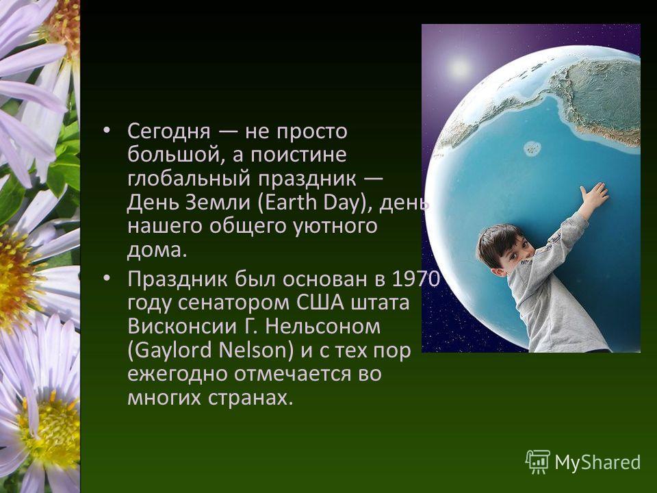 Сегодня не просто большой, а поистине глобальный праздник День Земли (Earth Day), день нашего общего уютного дома. Праздник был основан в 1970 году сенатором США штата Висконсии Г. Нельсоном (Gaylord Nelson) и с тех пор ежегодно отмечается во многих