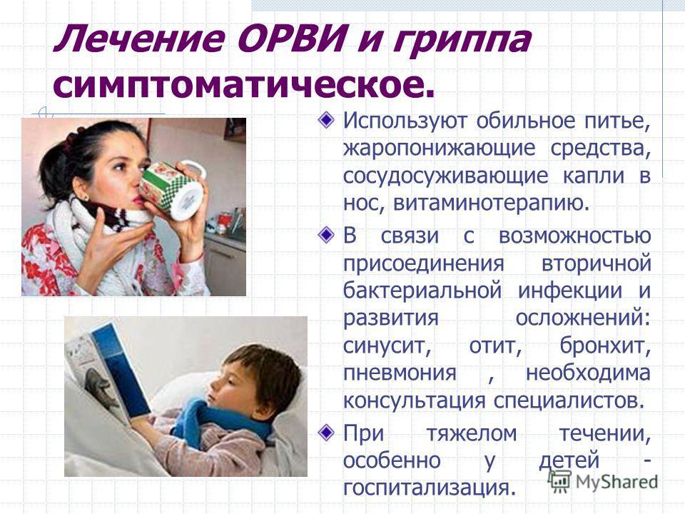 Лечение ОРВИ и гриппа симптоматическое. Используют обильное питье, жаропонижающие средства, сосудосуживающие капли в нос, витаминотерапию. В связи с возможностью присоединения вторичной бактериальной инфекции и развития осложнений: синусит, отит, бро