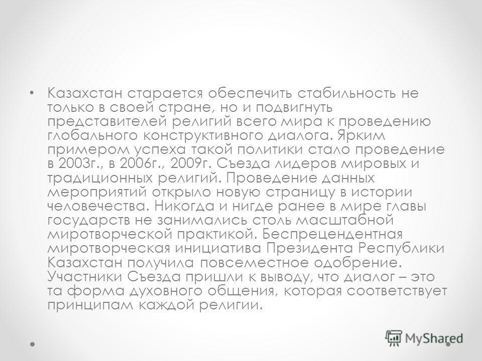 Казахстан старается обеспечить стабильность не только в своей стране, но и подвигнуть представителей религий всего мира к проведению глобального конструктивного диалога. Ярким примером успеха такой политики стало проведение в 2003г., в 2006г., 2009г.