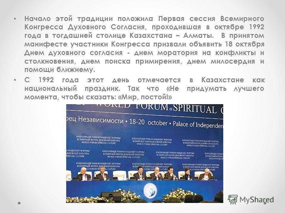 Начало этой традиции положила Первая сессия Всемирного Конгресса Духовного Согласия, проходившая в октябре 1992 года в тогдашней столице Казахстана – Алматы. В принятом манифесте участники Конгресса призвали объявить 18 октября Днем духовного согласи