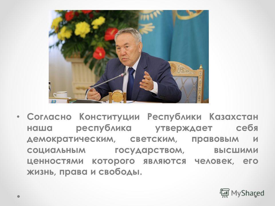 Согласно Конституции Республики Казахстан наша республика утверждает себя демократическим, светским, правовым и социальным государством, высшими ценностями которого являются человек, его жизнь, права и свободы.