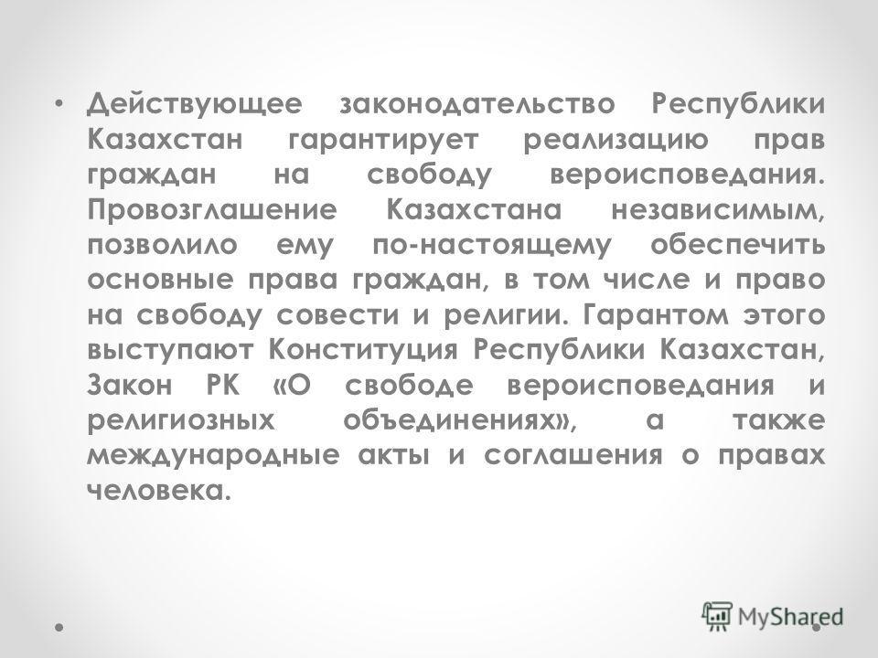 Действующее законодательство Республики Казахстан гарантирует реализацию прав граждан на свободу вероисповедания. Провозглашение Казахстана независимым, позволило ему по-настоящему обеспечить основные права граждан, в том числе и право на свободу сов