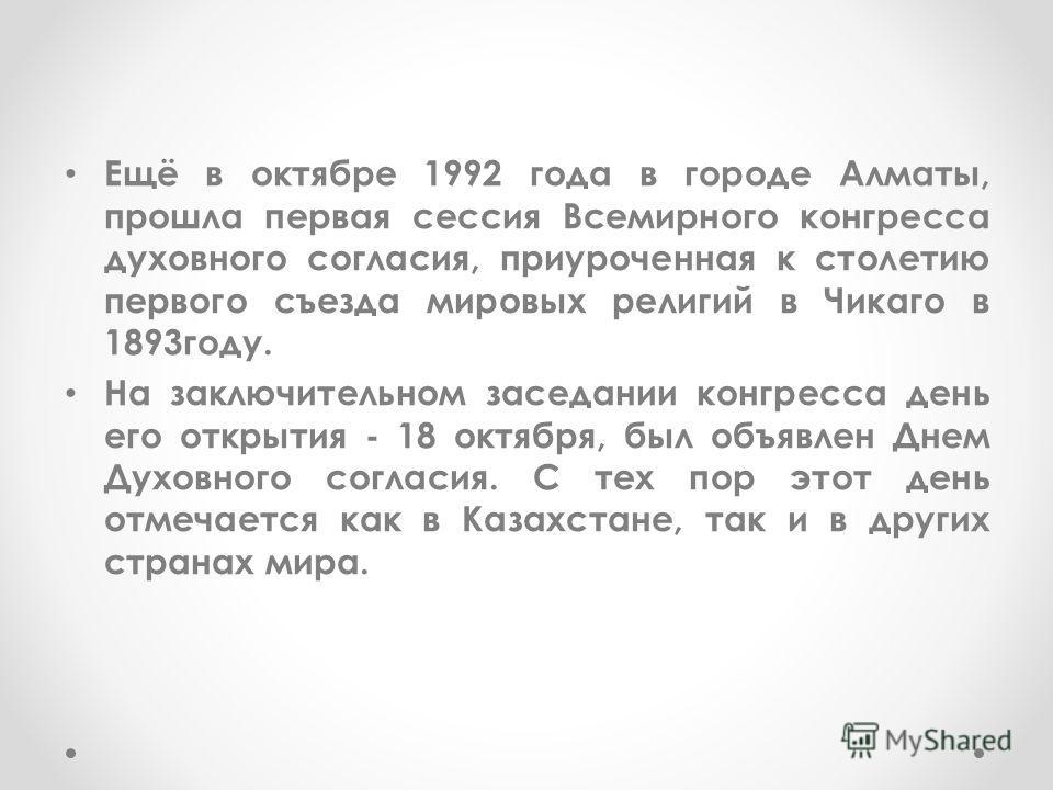 Ещё в октябре 1992 года в городе Алматы, прошла первая сессия Всемирного конгресса духовного согласия, приуроченная к столетию первого съезда мировых религий в Чикаго в 1893году. На заключительном заседании конгресса день его открытия - 18 октября, б