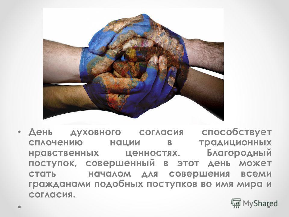 День духовного согласия способствует сплочению нации в традиционных нравственных ценностях. Благородный поступок, совершенный в этот день может стать началом для совершения всеми гражданами подобных поступков во имя мира и согласия.