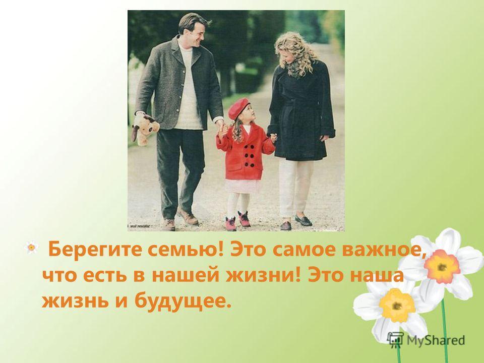 Берегите семью! Это самое важное, что есть в нашей жизни! Это наша жизнь и будущее.