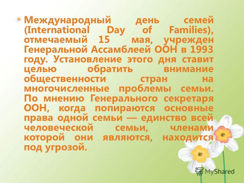 Международный день семей (International Day of Families), отмечаемый 15 мая, учрежден Генеральной Ассамблеей ООН в 1993 году. Установление этого дня ставит целью обратить внимание общественности стран на многочисленные проблемы семьи. По мнению Генер