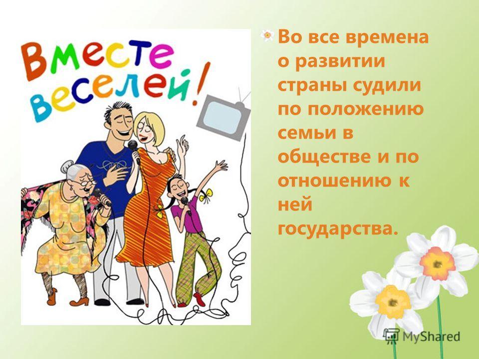 Во все времена о развитии страны судили по положению семьи в обществе и по отношению к ней государства.