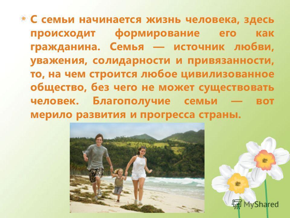 С семьи начинается жизнь человека, здесь происходит формирование его как гражданина. Семья источник любви, уважения, солидарности и привязанности, то, на чем строится любое цивилизованное общество, без чего не может существовать человек. Благополучие