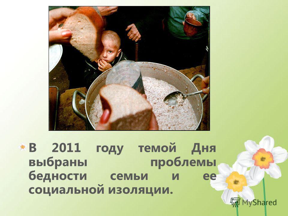 В 2011 году темой Дня выбраны проблемы бедности семьи и ее социальной изоляции.