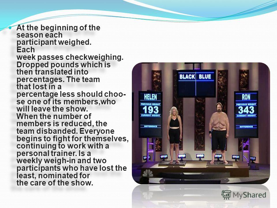 At the beginning of the season each participant weighed. Each week passes checkweighing. Dropped pounds which is then translated into percentages. The team that lost in a percentage less should choo- se one of its members,who will leave the show. Whe