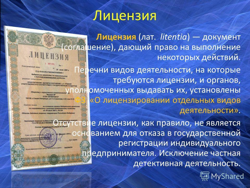 Лицензия Лицензия (лат. litentia) документ (соглашение), дающий право на выполнение некоторых действий. Перечни видов деятельности, на которые требуются лицензии, и органов, уполномоченных выдавать их, установлены ФЗ «О лицензировании отдельных видов