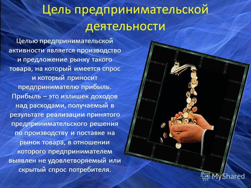 Цель предпринимательской деятельности Целью предпринимательской активности является производство и предложение рынку такого товара, на который имеется спрос и который приносит предпринимателю прибыль. Прибыль – это излишек доходов над расходами, полу