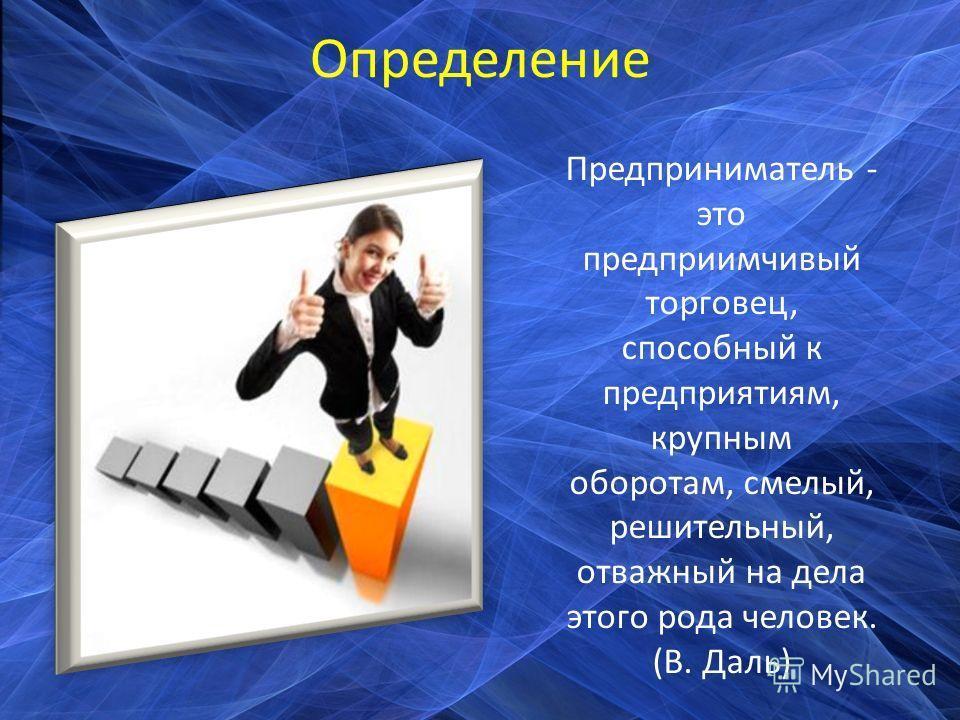 Определение Предприниматель - это предприимчивый торговец, способный к предприятиям, крупным оборотам, смелый, решительный, отважный на дела этого рода человек. (В. Даль)
