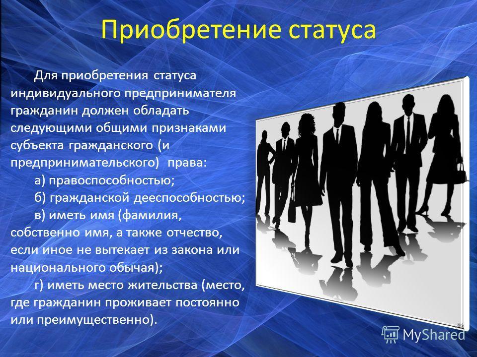 Приобретение статуса Для приобретения статуса индивидуального предпринимателя гражданин должен обладать следующими общими признаками субъекта гражданского (и предпринимательского) права: а) правоспособностью; б) гражданской дееспособностью; в) иметь