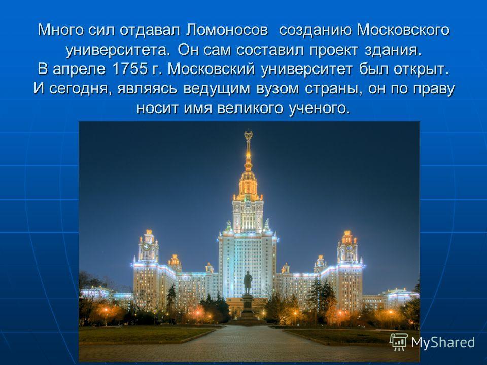 Много сил отдавал Ломоносов созданию Московского университета. Он сам составил проект здания. В апреле 1755 г. Московский университет был открыт. И сегодня, являясь ведущим вузом страны, он по праву носит имя великого ученого.