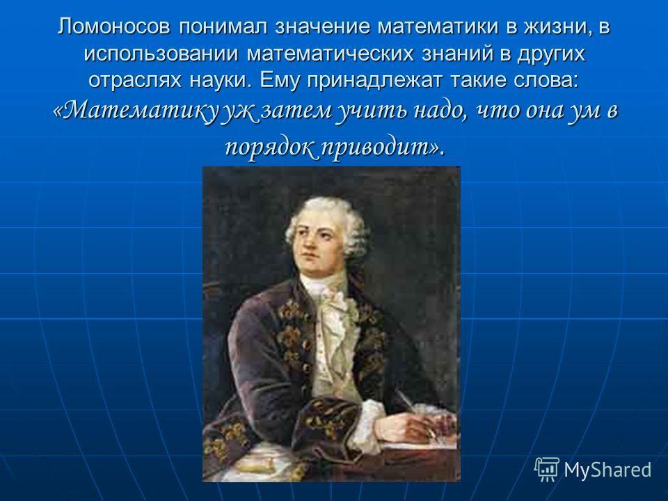 Ломоносов понимал значение математики в жизни, в использовании математических знаний в других отраслях науки. Ему принадлежат такие слова: «Математику уж затем учить надо, что она ум в порядок приводит».