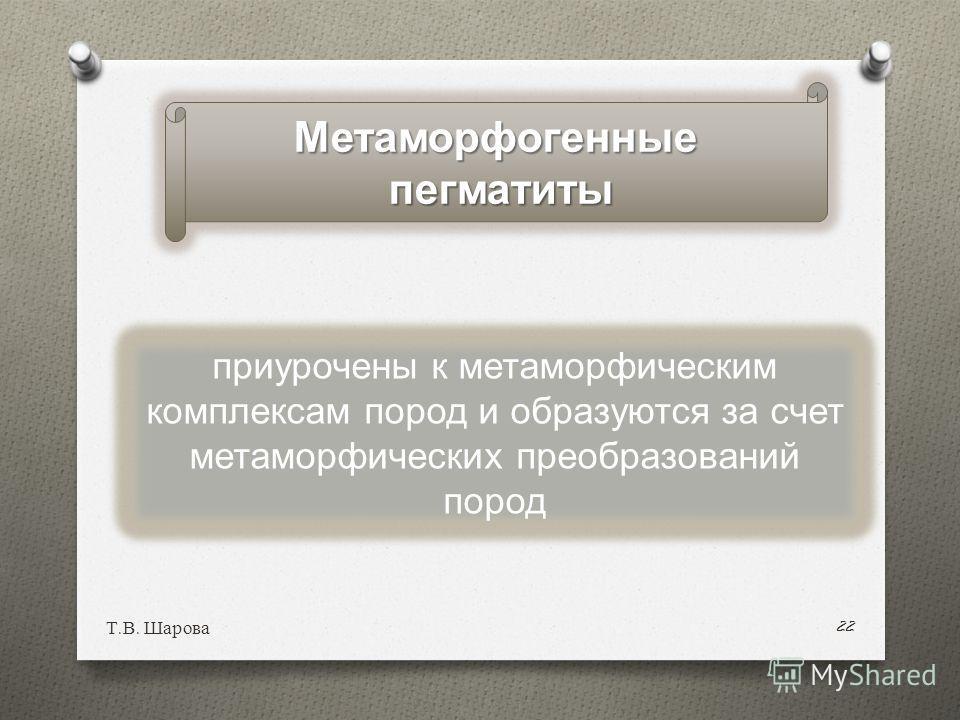 Т. В. Шарова 22 приурочены к метаморфическим комплексам пород и образуются за счет метаморфических преобразований пород Метаморфогенныепегматиты