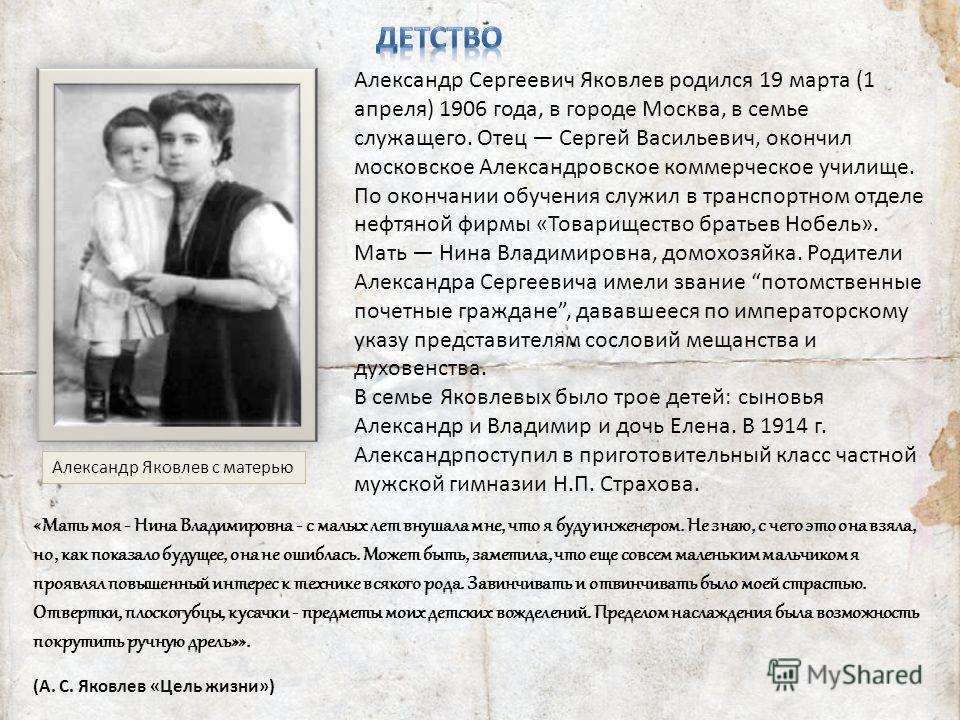 «Мать моя - Нина Владимировна - с малых лет внушала мне, что я буду инженером. Не знаю, с чего это она взяла, но, как показало будущее, она не ошиблась. Может быть, заметила, что еще совсем маленьким мальчиком я проявлял повышенный интерес к технике