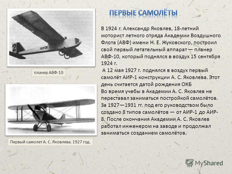 В 1924 г. Александр Яковлев, 18-летний моторист летного отряда Академии Воздушного Флота (АВФ) имени Н. Е. Жуковского, построил свой первый летательный аппарат планер АВФ-10, который поднялся в воздух 15 сентября 1924 г. А 12 мая 1927 г. поднялся в в