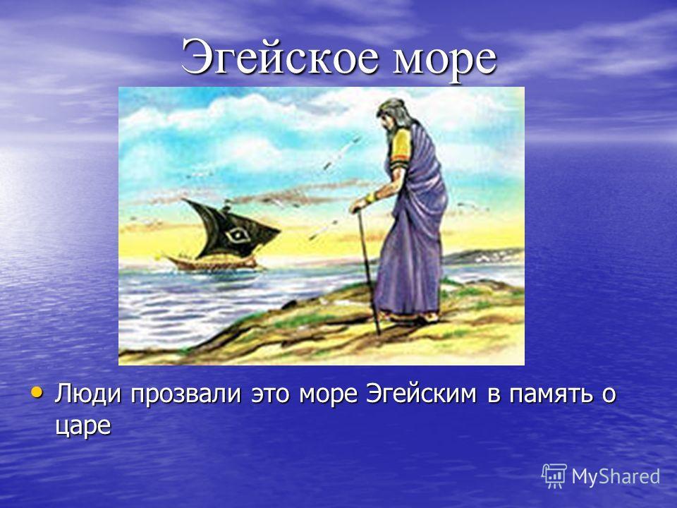 Эгейское море Люди прозвали это море Эгейским в память о царе Люди прозвали это море Эгейским в память о царе