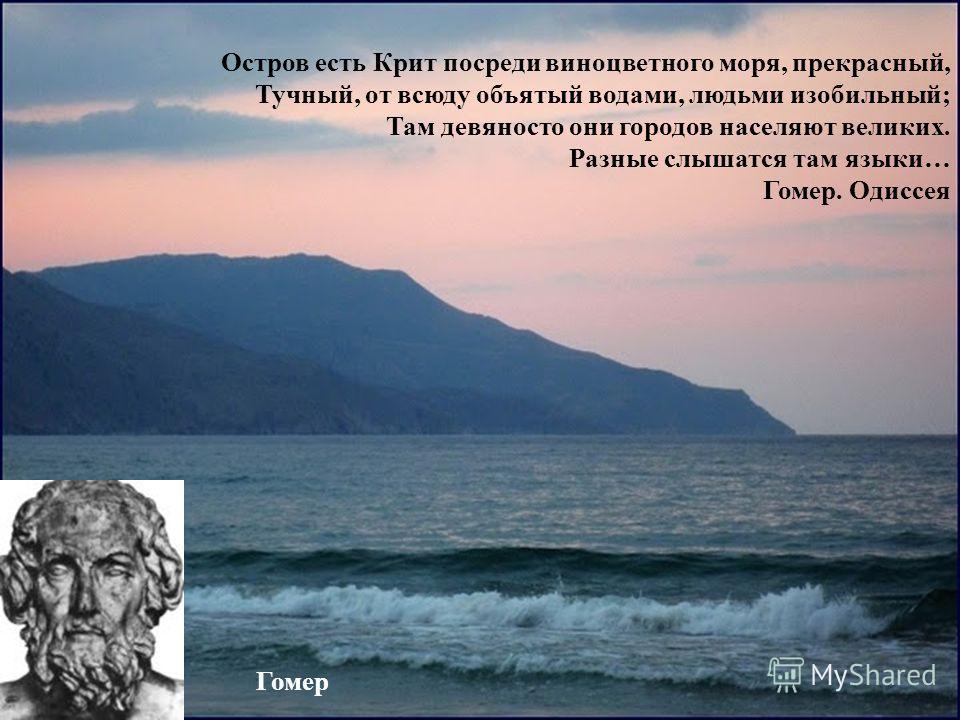 Остров есть Крит посреди виноцветного моря, прекрасный, Тучный, от всюду объятый водами, людьми изобильный; Там девяносто они городов населяют великих. Разные слышатся там языки… Гомер. Одиссея Гомер