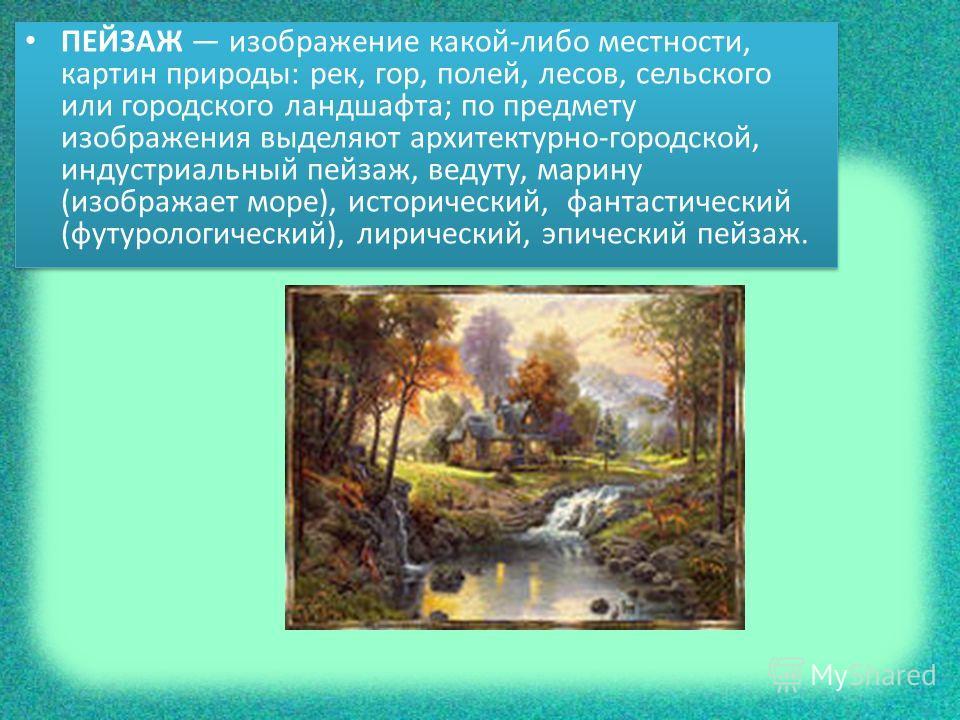 ПЕЙЗАЖ изображение какой-либо местности, картин природы: рек, гор, полей, лесов, сельского или городского ландшафта; по предмету изображения выделяют архитектурно-городской, индустриальный пейзаж, ведуту, марину (изображает море), исторический, фанта