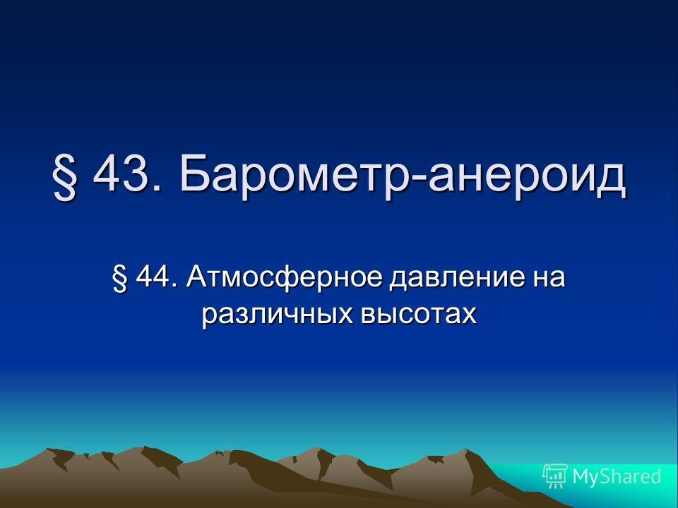 § 43. Барометр-анероид § 44. Атмосферное давление на различных высотах