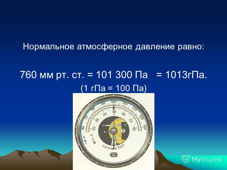 Нормальное атмосферное давление равно: 760 мм рт. ст. = 101 300 Па = 1013гПа. (1 гПа = 100 Па)